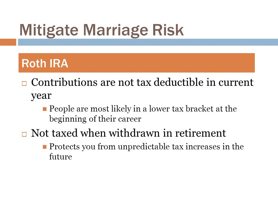 Mitigate Marriage Risk  Contributions are not tax deductible in current year People are most likely in a lower tax bracket at the beginning of their career  Not taxed when withdrawn in retirement Protects you from unpredictable tax increases in the future Roth IRA