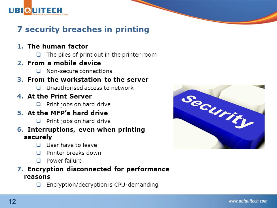 12 1.The human factor  The piles of print out in the printer room 2.From a mobile device  Non-secure connections 3.From the workstation to the server  Unauthorised access to network 4.At the Print Server  Print jobs on hard drive 5.At the MFP's hard drive  Print jobs on hard drive 6.Interruptions, even when printing securely  User have to leave  Printer breaks down  Power failure 7.Encryption disconnected for performance reasons  Encryption/decryption is CPU-demanding 7 security breaches in printing