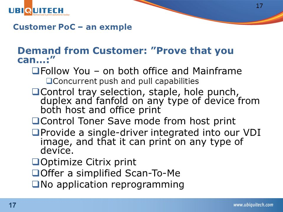 17 Customer PoC – an exmple Demand from Customer: Prove that you can…:  Follow You – on both office and Mainframe  Concurrent push and pull capabilities  Control tray selection, staple, hole punch, duplex and fanfold on any type of device from both host and office print  Control Toner Save mode from host print  Provide a single-driver integrated into our VDI image, and that it can print on any type of device.