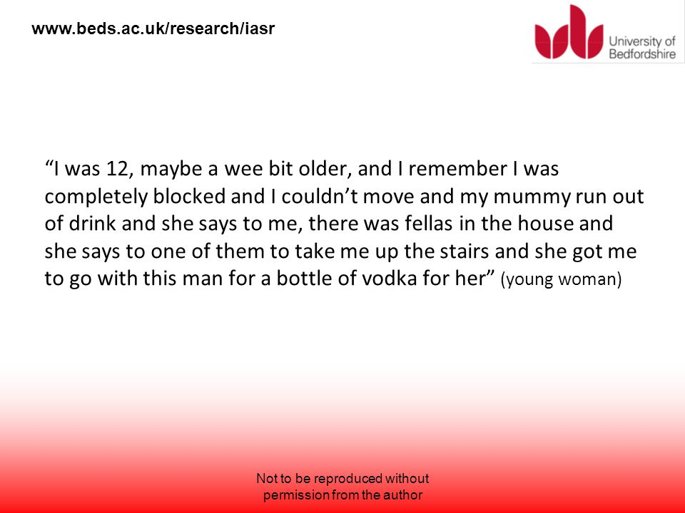 "www.beds.ac.uk/research/iasr ""I was 12, maybe a wee bit older, and I remember I was completely blocked and I couldn't move and my mummy run out of dri"
