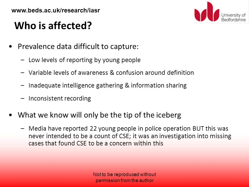 www.beds.ac.uk/research/iasr Who is affected? Prevalence data difficult to capture: –Low levels of reporting by young people –Variable levels of aware
