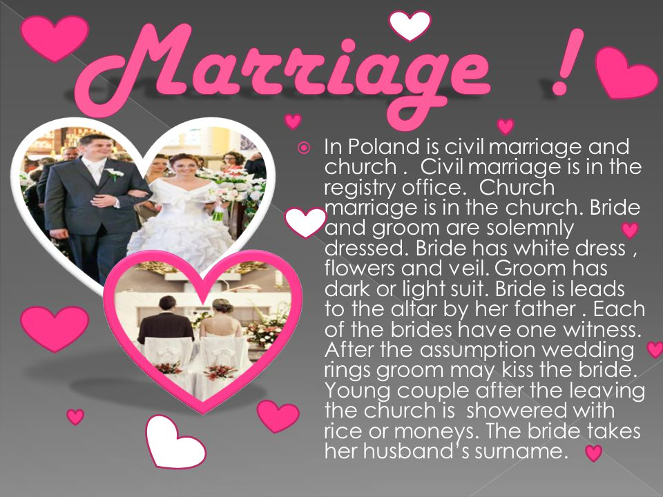  In Poland is civil marriage and church. Civil marriage is in the registry office.
