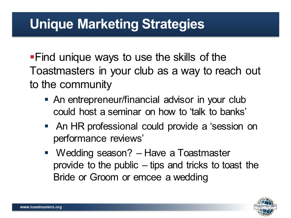 www.toastmasters.org  Find unique ways to use the skills of the Toastmasters in your club as a way to reach out to the community  An entrepreneur/financial advisor in your club could host a seminar on how to 'talk to banks'  An HR professional could provide a 'session on performance reviews'  Wedding season.
