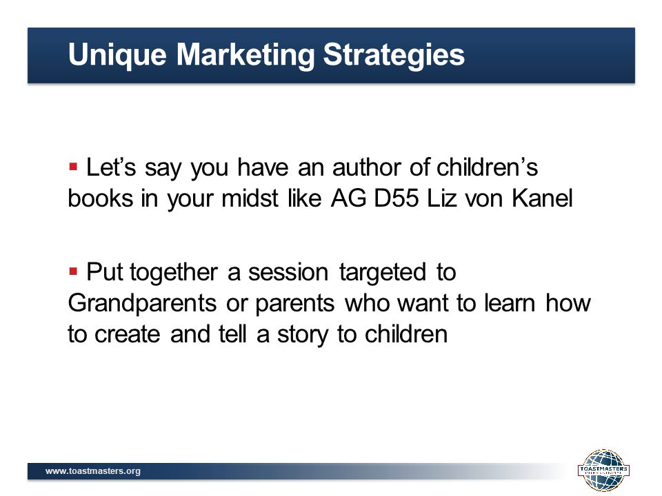 www.toastmasters.org  Let's say you have an author of children's books in your midst like AG D55 Liz von Kanel  Put together a session targeted to Grandparents or parents who want to learn how to create and tell a story to children Unique Marketing Strategies