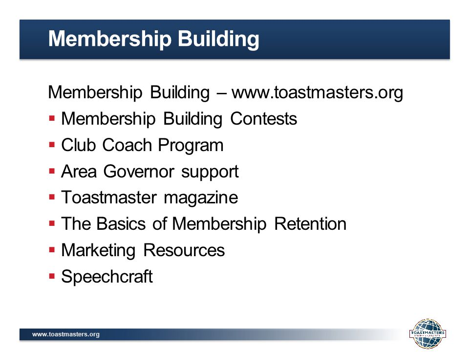 www.toastmasters.org Membership Building – www.toastmasters.org  Membership Building Contests  Club Coach Program  Area Governor support  Toastmaster magazine  The Basics of Membership Retention  Marketing Resources  Speechcraft Membership Building