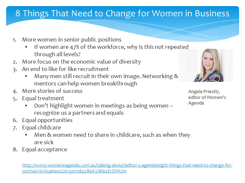 http://www.womensagenda.com.au/talking-about/editor-s-agenda/eight-things-that-need-to-change-for- women-in-business/201407084286#.U8fezE1OWUm 8 Things That Need to Change for Women in Business 1.More women in senior public positions If women are 47% of the workforce, why is this not repeated through all levels.