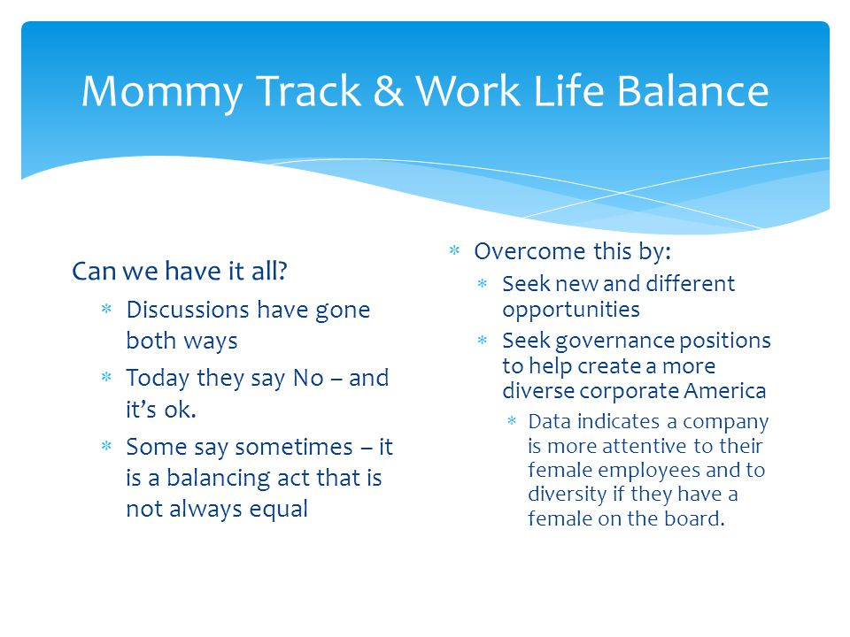 Mommy Track & Work Life Balance Can we have it all?  Discussions have gone both ways  Today they say No – and it's ok.  Some say sometimes – it is