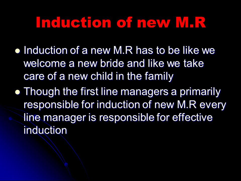 Induction of new M.R Induction of a new M.R has to be like we welcome a new bride and like we take care of a new child in the family Induction of a new M.R has to be like we welcome a new bride and like we take care of a new child in the family Though the first line managers a primarily responsible for induction of new M.R every line manager is responsible for effective induction Though the first line managers a primarily responsible for induction of new M.R every line manager is responsible for effective induction