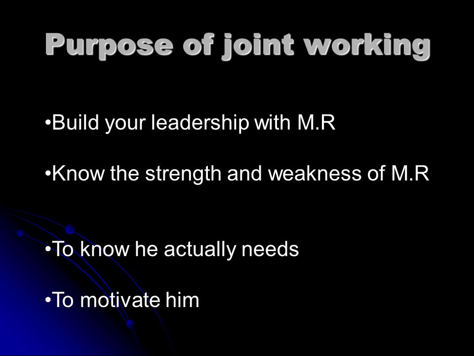 Purpose of joint working Build your leadership with M.R Know the strength and weakness of M.R To know he actually needs To motivate him