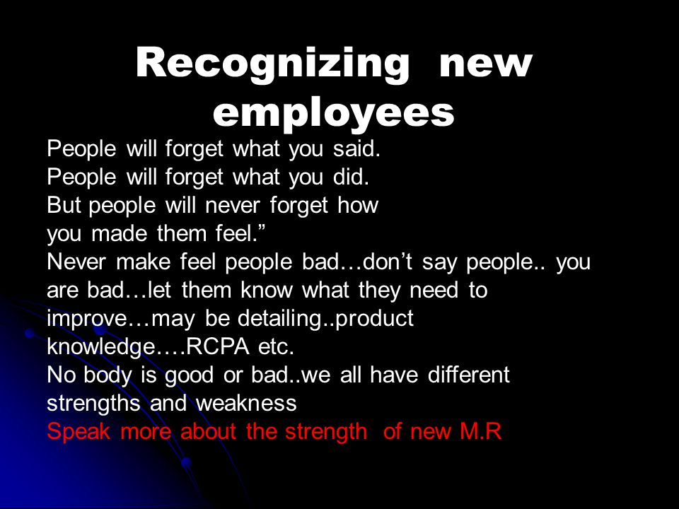 Recognizing new employees People will forget what you said.