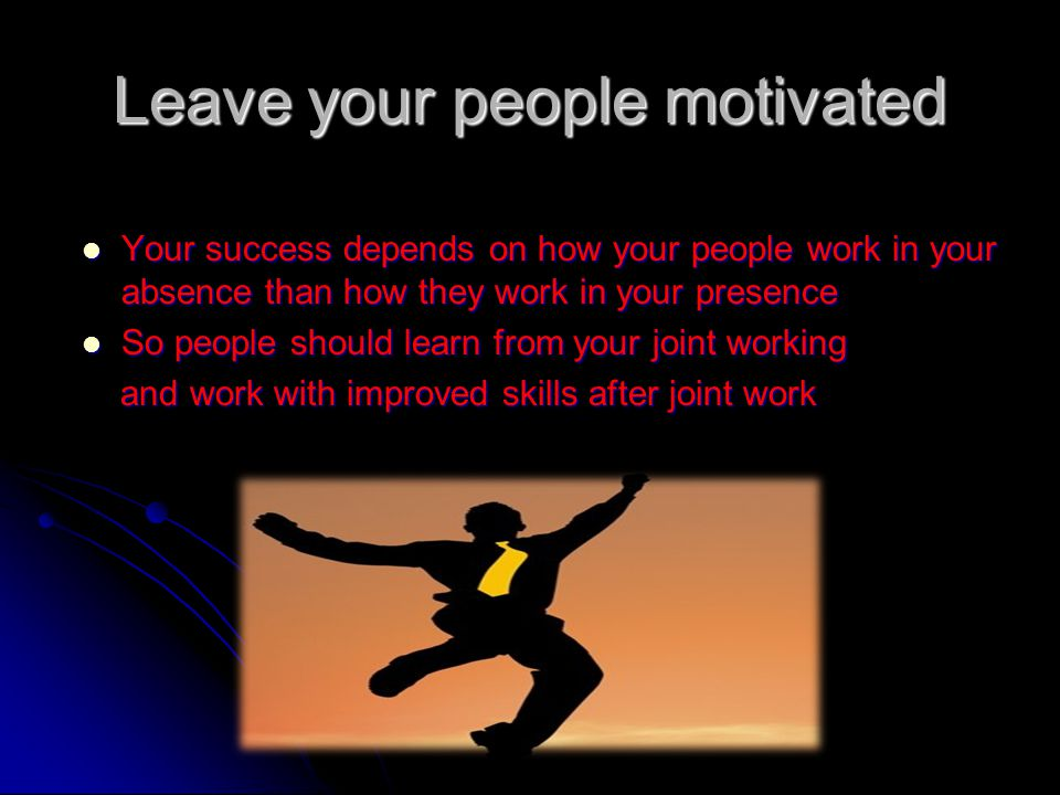 Leave your people motivated Your success depends on how your people work in your absence than how they work in your presence Your success depends on how your people work in your absence than how they work in your presence So people should learn from your joint working So people should learn from your joint working and work with improved skills after joint work and work with improved skills after joint work