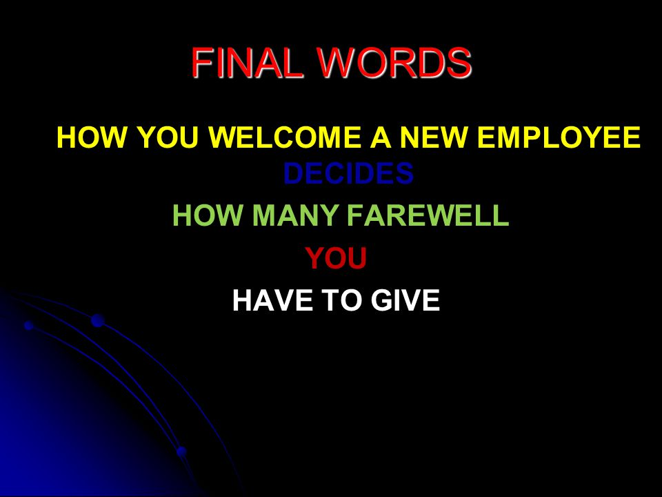 FINAL WORDS HOW YOU WELCOME A NEW EMPLOYEE DECIDES HOW YOU WELCOME A NEW EMPLOYEE DECIDES HOW MANY FAREWELL HOW MANY FAREWELLYOU HAVE TO GIVE
