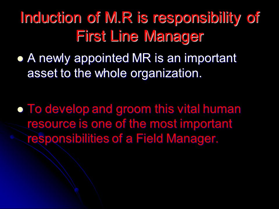Induction of M.R is responsibility of First Line Manager A newly appointed MR is an important asset to the whole organization.
