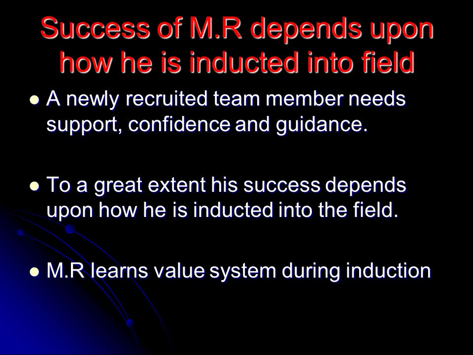 Success of M.R depends upon how he is inducted into field A newly recruited team member needs support, confidence and guidance.