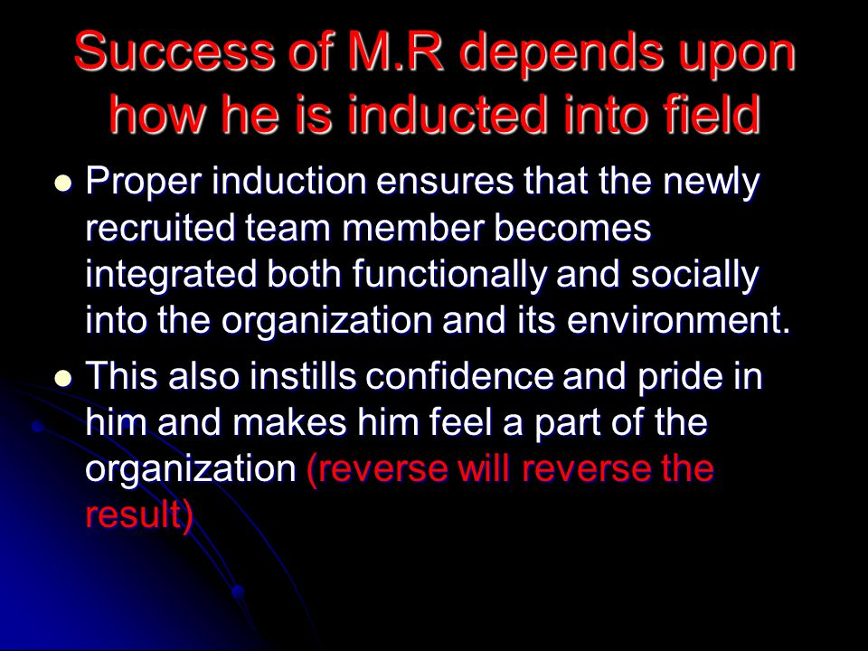 Success of M.R depends upon how he is inducted into field Proper induction ensures that the newly recruited team member becomes integrated both functionally and socially into the organization and its environment.