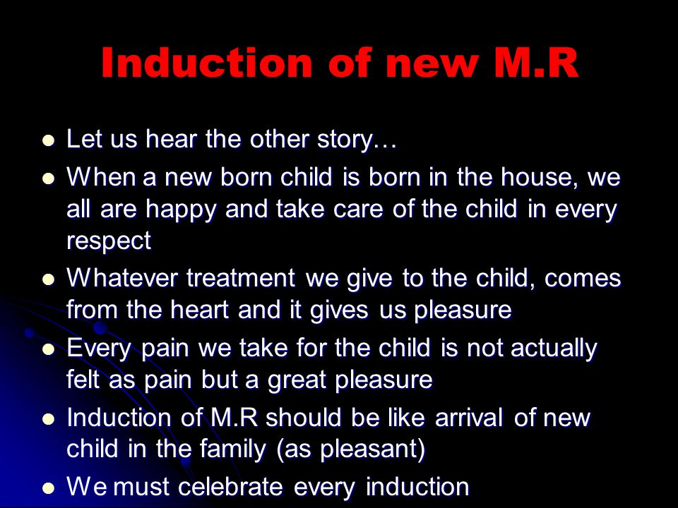 Induction of new M.R Let us hear the other story… Let us hear the other story… When a new born child is born in the house, we all are happy and take care of the child in every respect When a new born child is born in the house, we all are happy and take care of the child in every respect Whatever treatment we give to the child, comes from the heart and it gives us pleasure Whatever treatment we give to the child, comes from the heart and it gives us pleasure Every pain we take for the child is not actually felt as pain but a great pleasure Every pain we take for the child is not actually felt as pain but a great pleasure Induction of M.R should be like arrival of new child in the family (as pleasant) Induction of M.R should be like arrival of new child in the family (as pleasant) We must celebrate every induction We must celebrate every induction