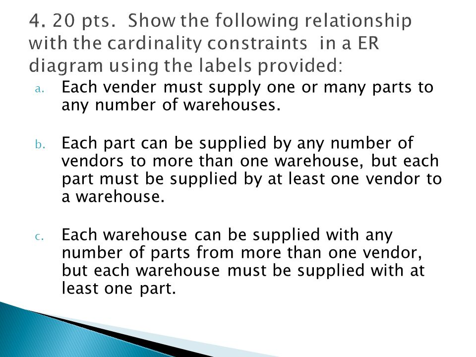 a. Each vender must supply one or many parts to any number of warehouses. b. Each part can be supplied by any number of vendors to more than one wareh