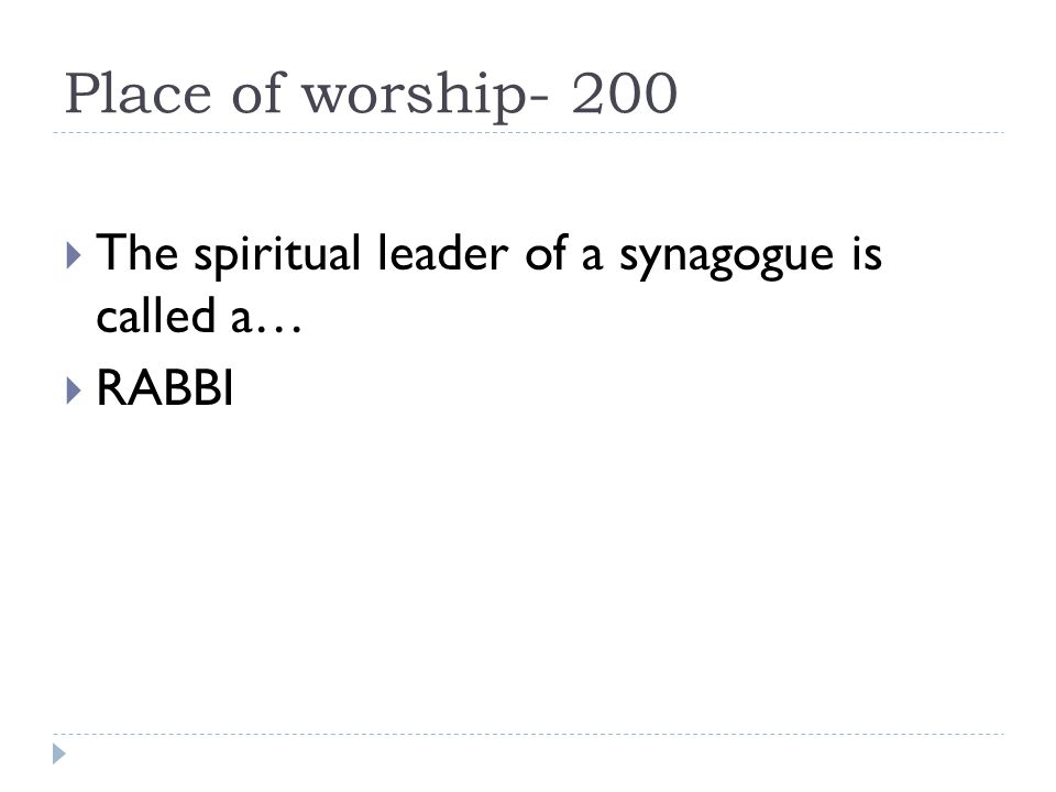 Place of worship- 200  The spiritual leader of a synagogue is called a…  RABBI