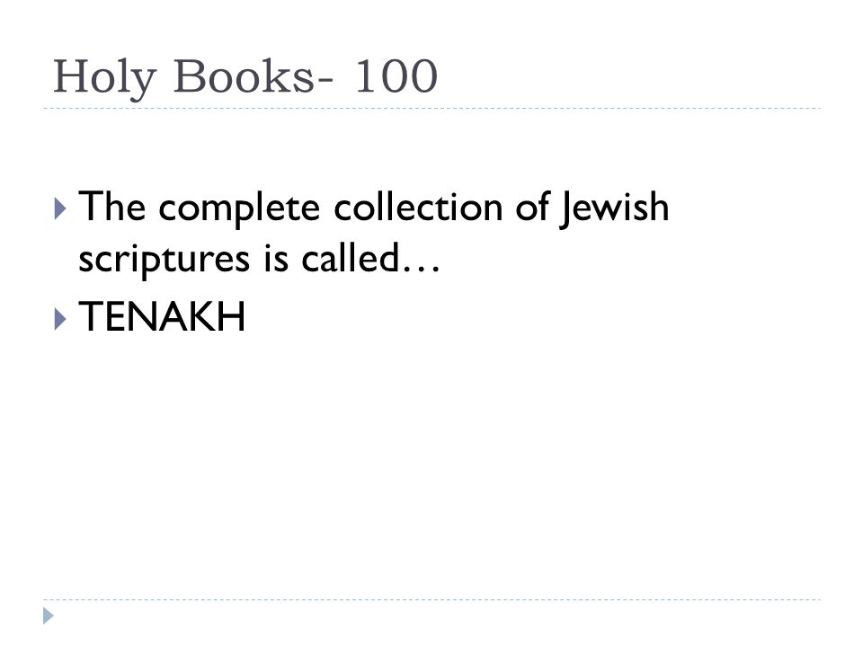 Holy Books- 100  The complete collection of Jewish scriptures is called…  TENAKH