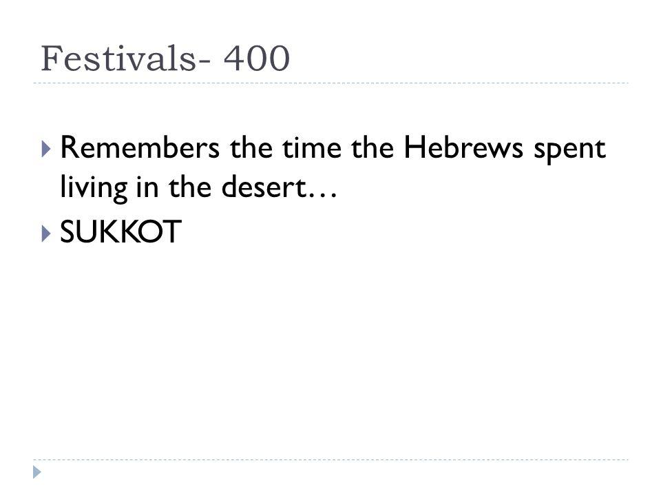 Festivals- 400  Remembers the time the Hebrews spent living in the desert…  SUKKOT