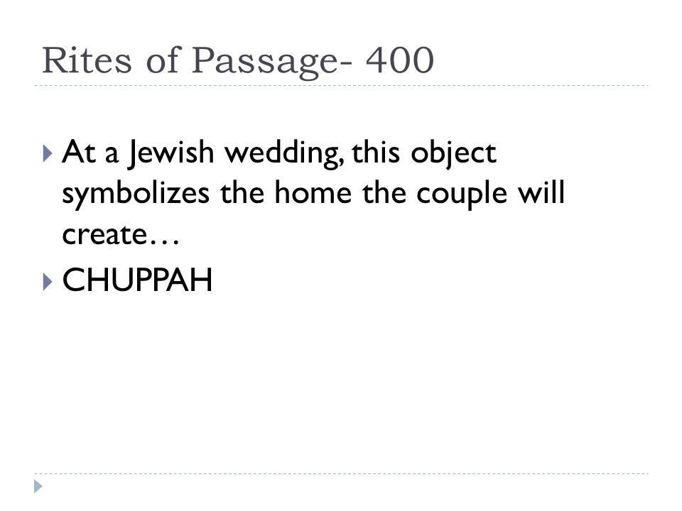Rites of Passage- 400  At a Jewish wedding, this object symbolizes the home the couple will create…  CHUPPAH