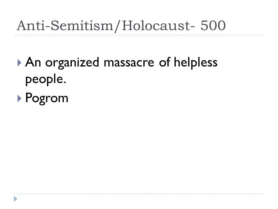 Anti-Semitism/Holocaust- 500  An organized massacre of helpless people.  Pogrom
