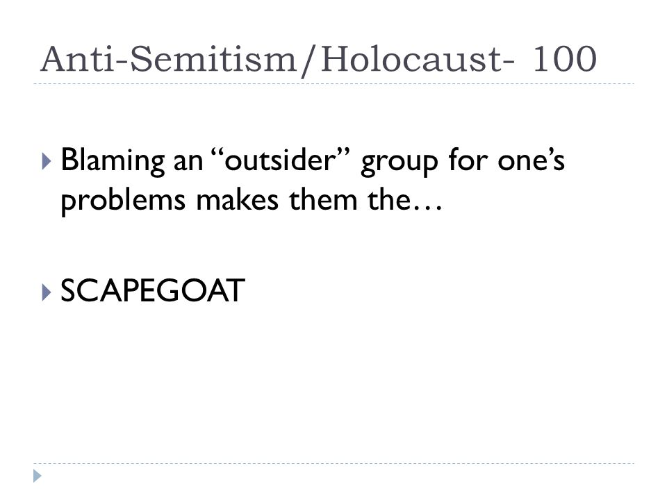 Anti-Semitism/Holocaust- 100  Blaming an outsider group for one's problems makes them the…  SCAPEGOAT
