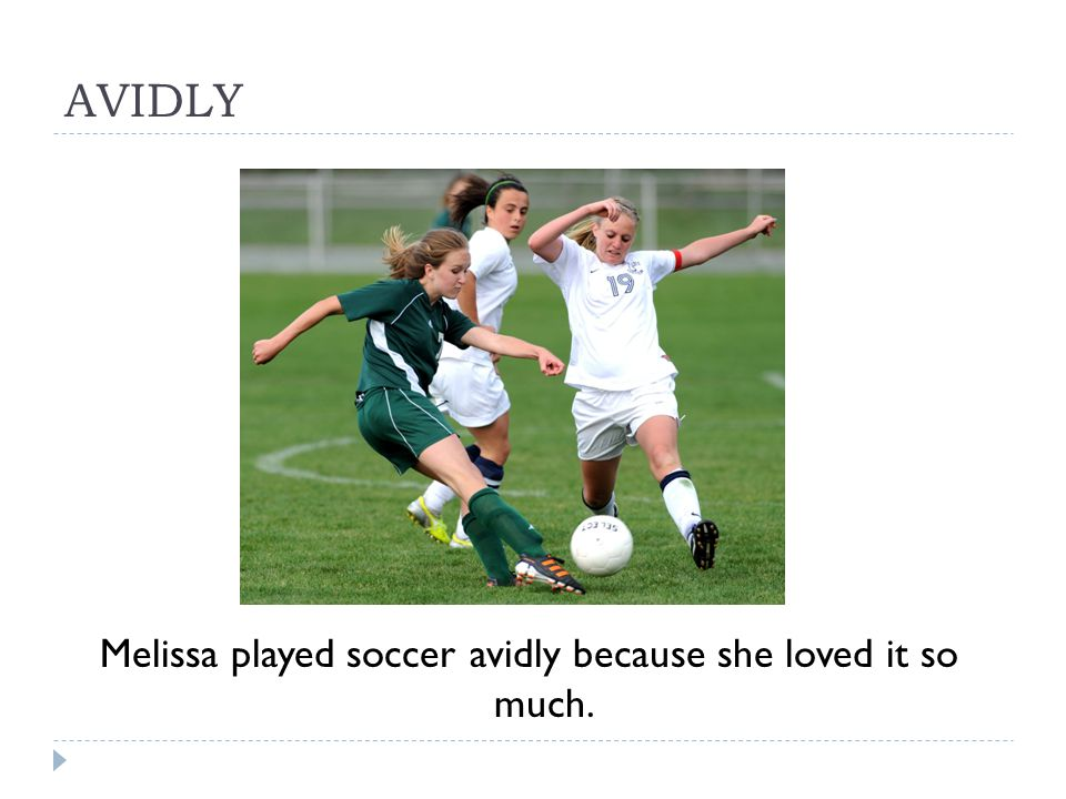 AVIDLY Melissa played soccer avidly because she loved it so much.
