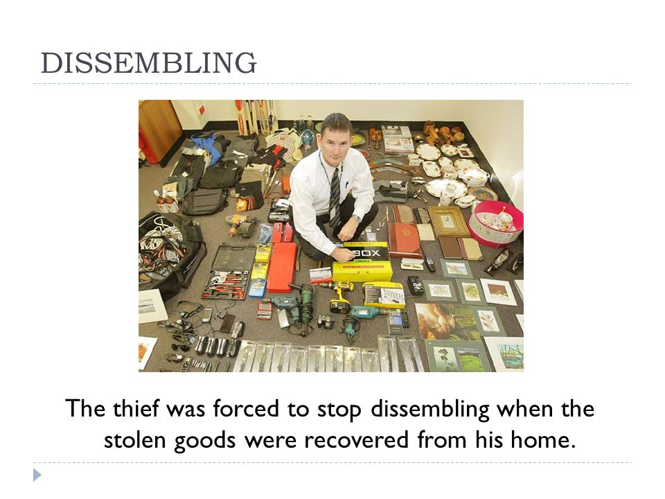 DISSEMBLING The thief was forced to stop dissembling when the stolen goods were recovered from his home.