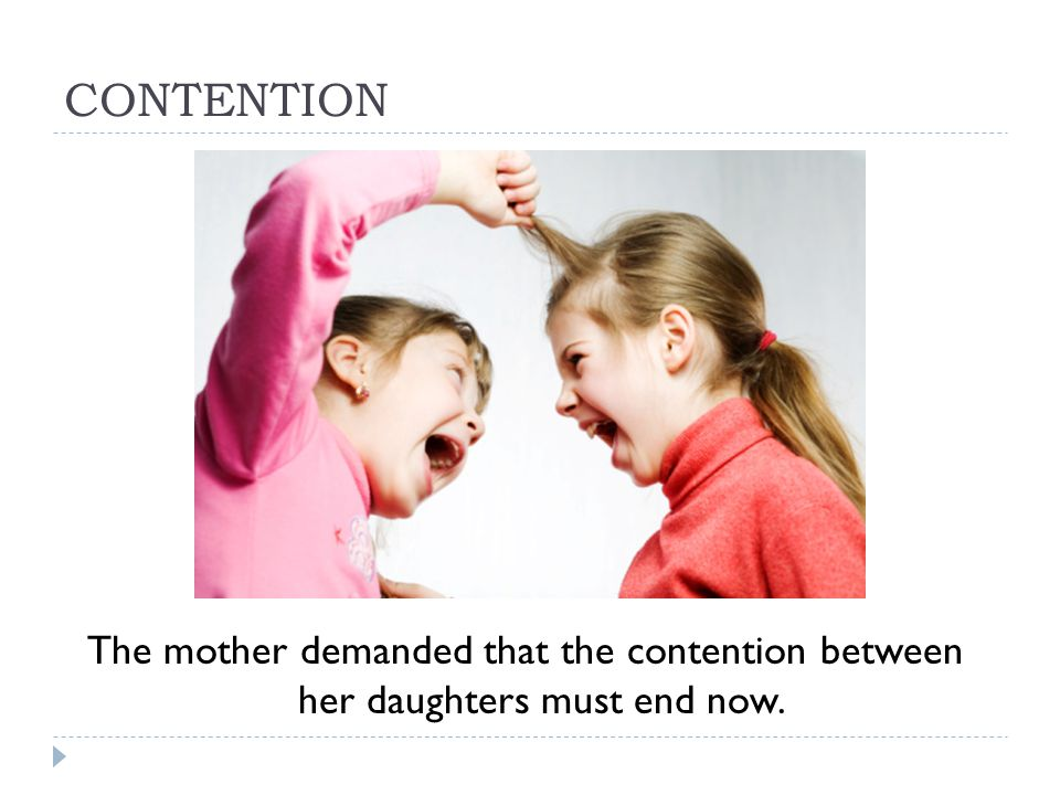 CONTENTION The mother demanded that the contention between her daughters must end now.