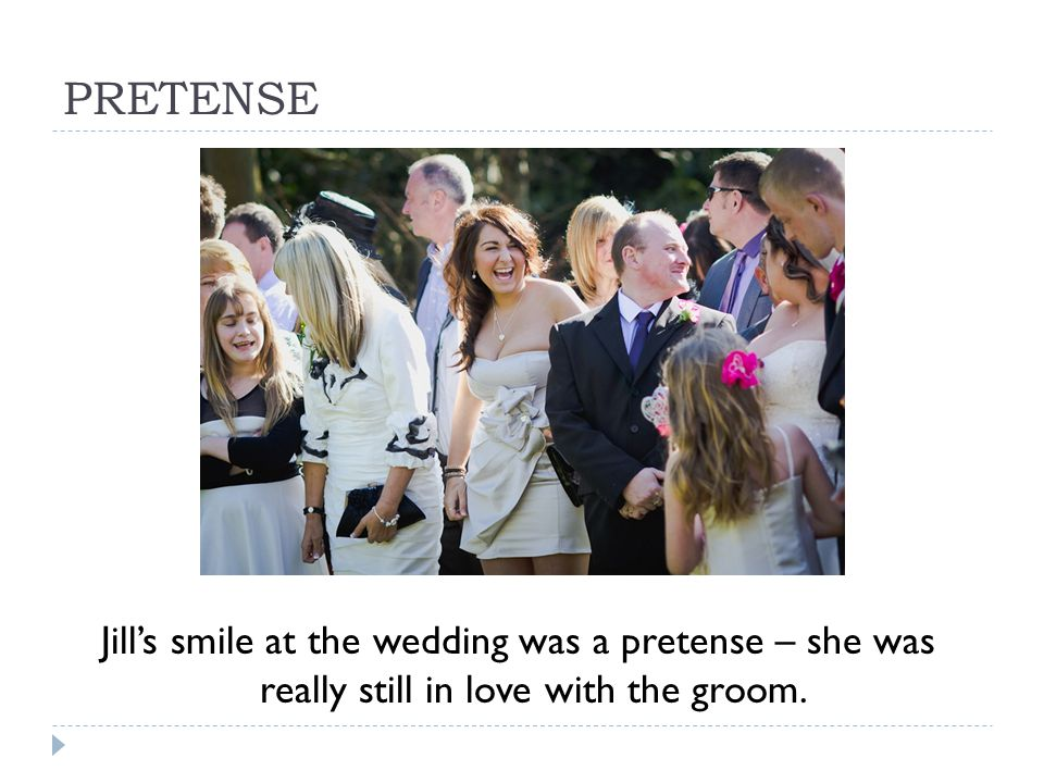 PRETENSE Jill's smile at the wedding was a pretense – she was really still in love with the groom.