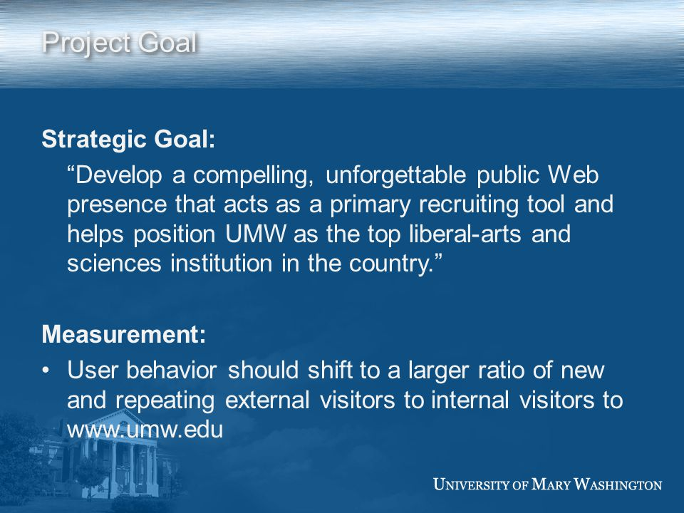 Project Goal Strategic Goal: Develop a compelling, unforgettable public Web presence that acts as a primary recruiting tool and helps position UMW as the top liberal-arts and sciences institution in the country. Measurement: User behavior should shift to a larger ratio of new and repeating external visitors to internal visitors to www.umw.edu