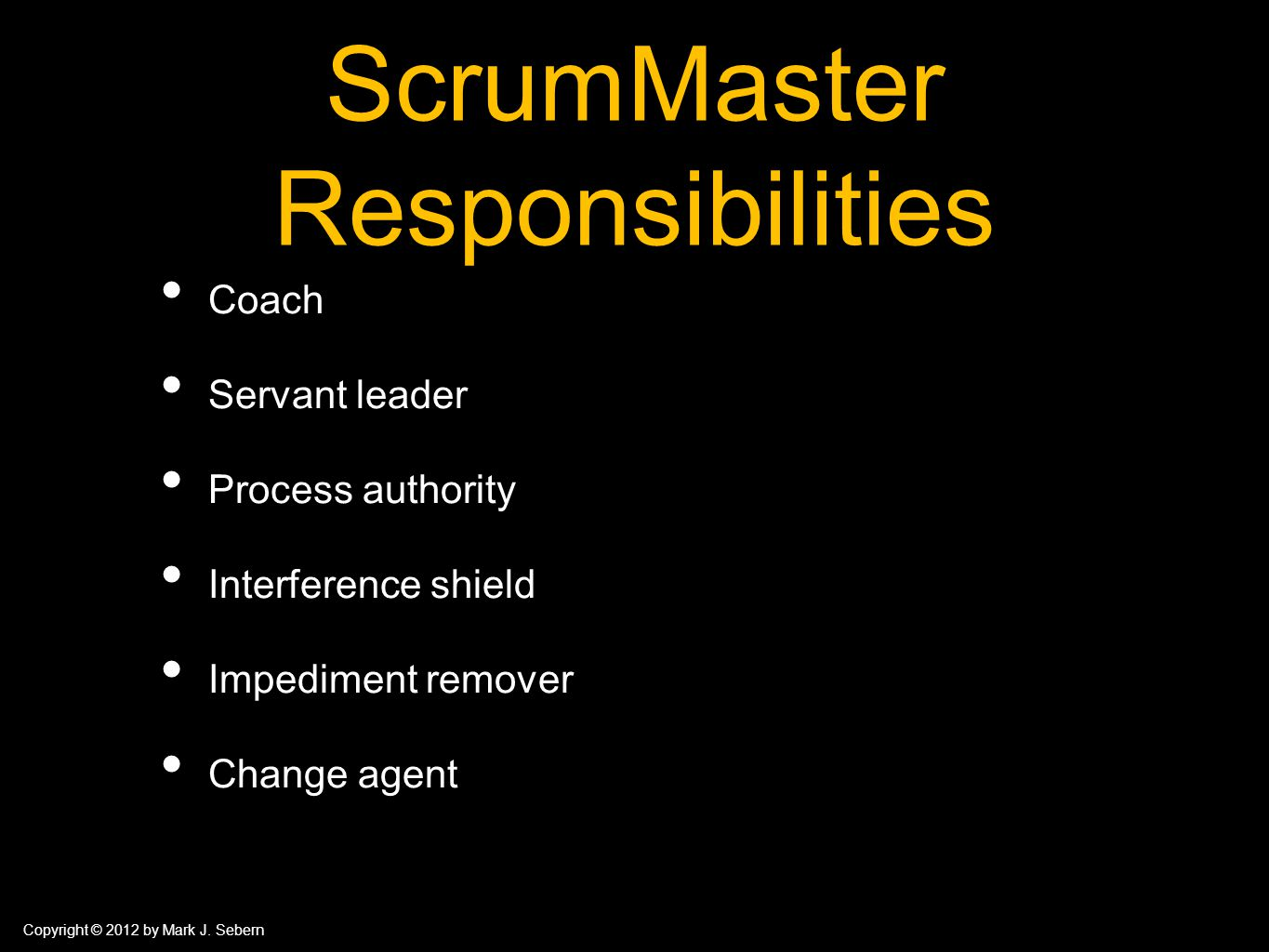 Copyright © 2012 by Mark J. Sebern ScrumMaster Responsibilities Coach Servant leader Process authority Interference shield Impediment remover Change a