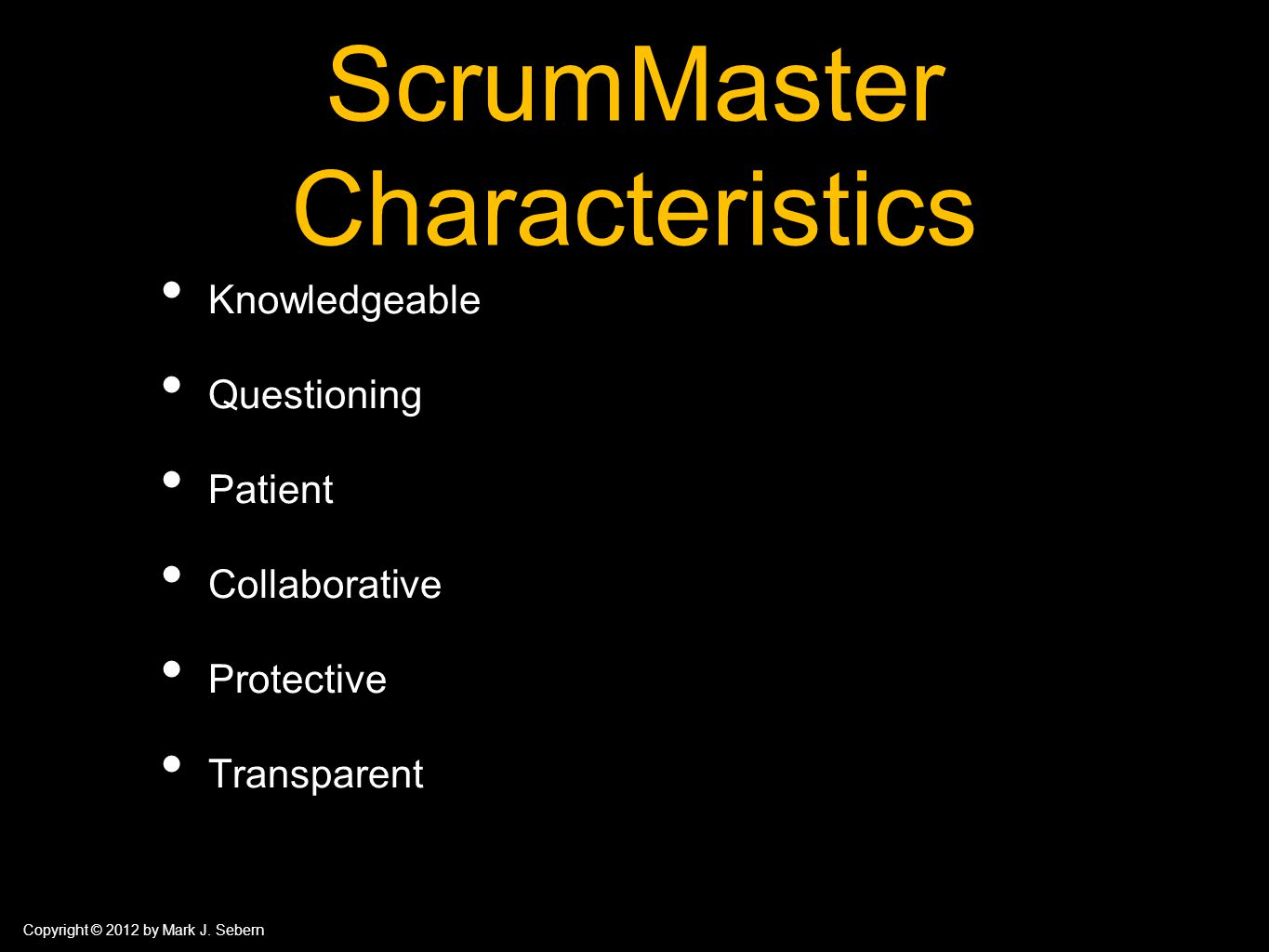 Copyright © 2012 by Mark J. Sebern ScrumMaster Characteristics Knowledgeable Questioning Patient Collaborative Protective Transparent