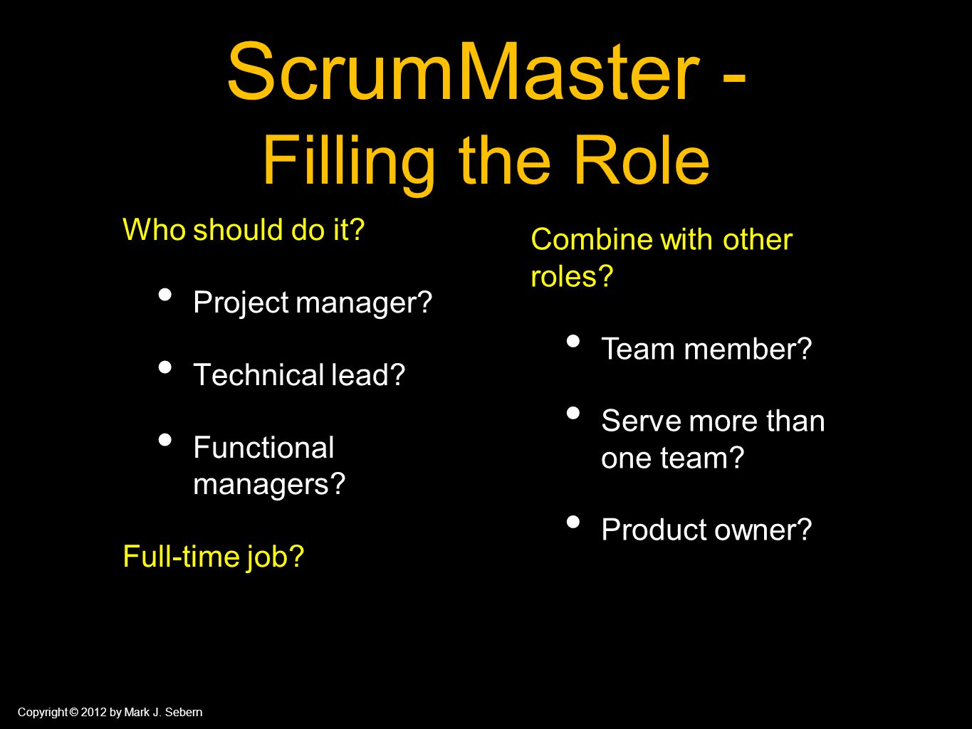 Copyright © 2012 by Mark J. Sebern ScrumMaster - Filling the Role Who should do it? Project manager? Technical lead? Functional managers? Full-time jo