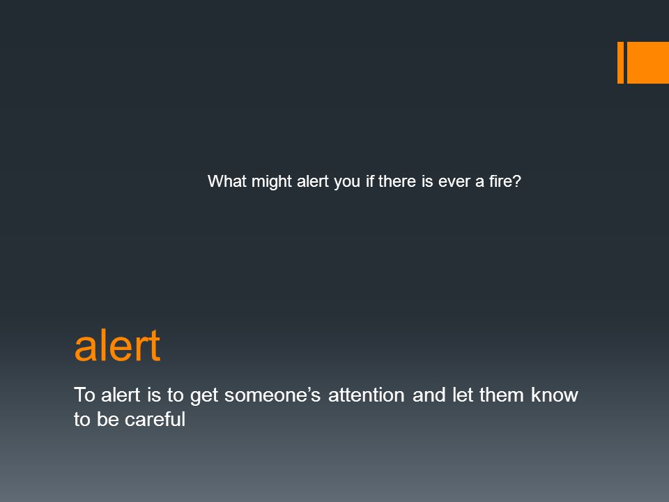 alert To alert is to get someone's attention and let them know to be careful What might alert you if there is ever a fire