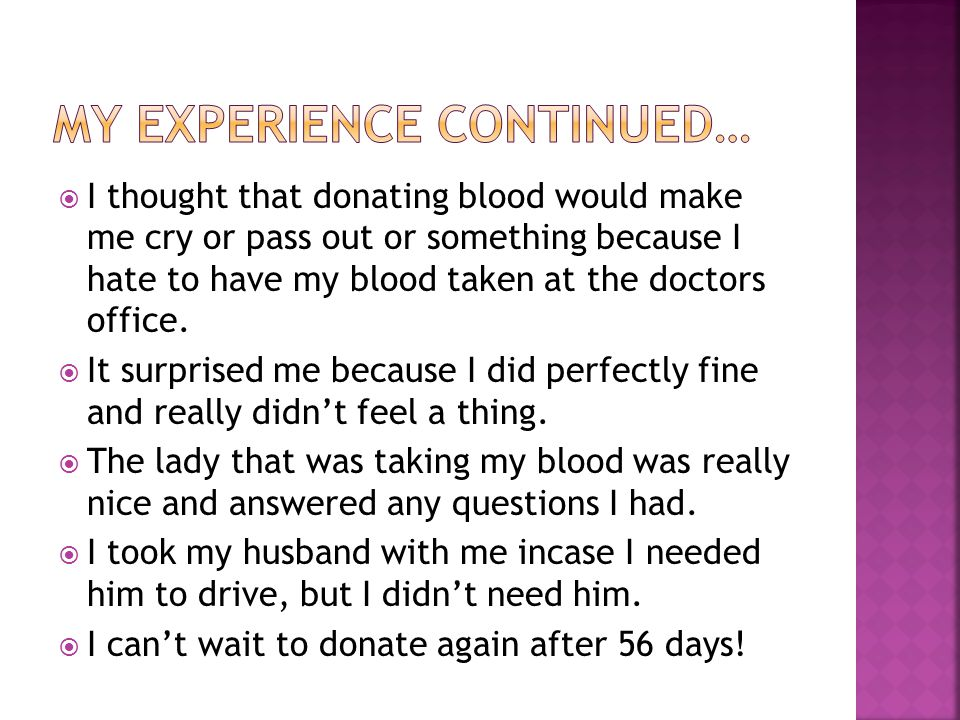  I thought that donating blood would make me cry or pass out or something because I hate to have my blood taken at the doctors office.
