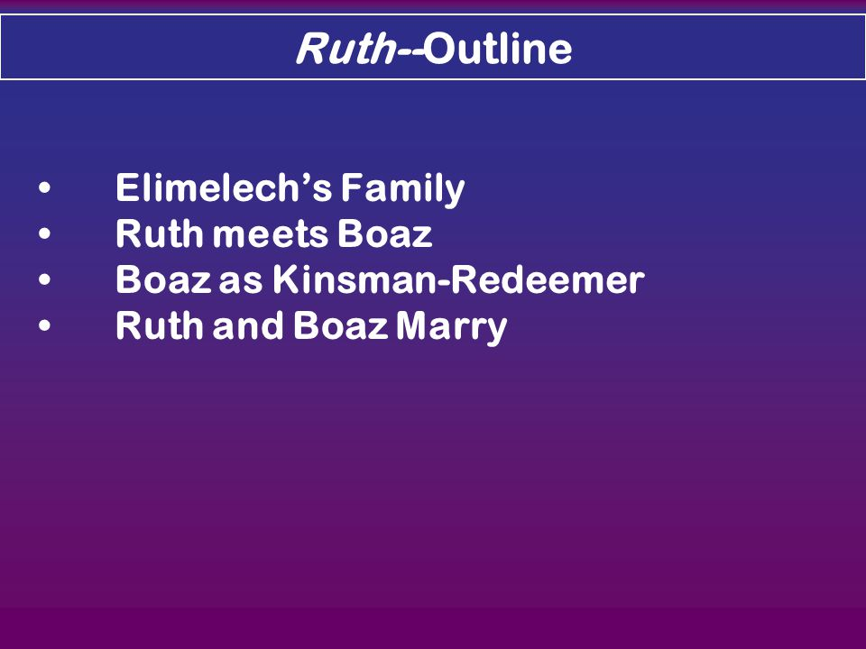 Elimelech's Family Ruth meets Boaz Boaz as Kinsman-Redeemer Ruth and Boaz Marry