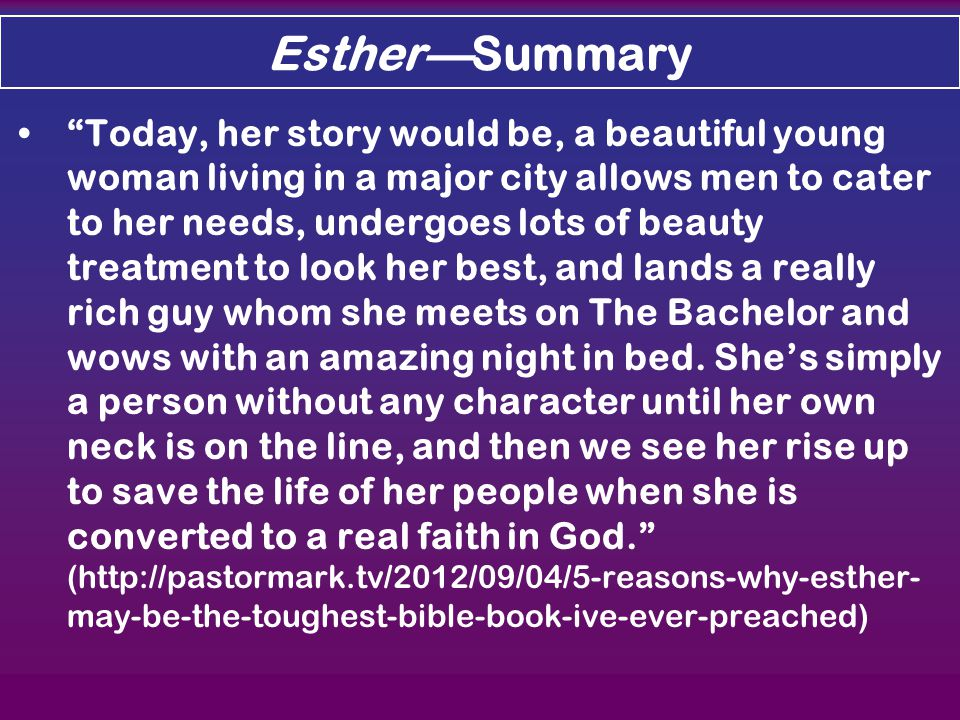 Esther—Summary Today, her story would be, a beautiful young woman living in a major city allows men to cater to her needs, undergoes lots of beauty treatment to look her best, and lands a really rich guy whom she meets on The Bachelor and wows with an amazing night in bed.