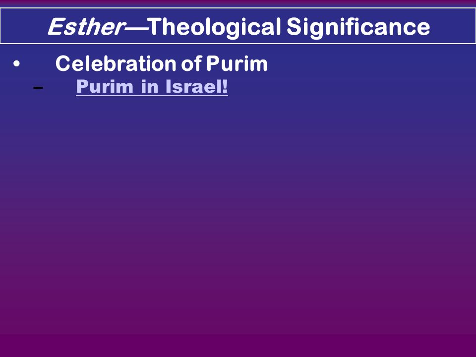 Esther—Theological Significance Celebration of Purim –Purim in Israel!Purim in Israel!