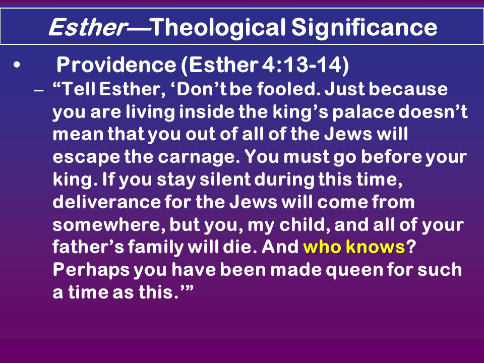 Esther—Theological Significance Providence (Esther 4:13-14) who knows – Tell Esther, 'Don't be fooled.