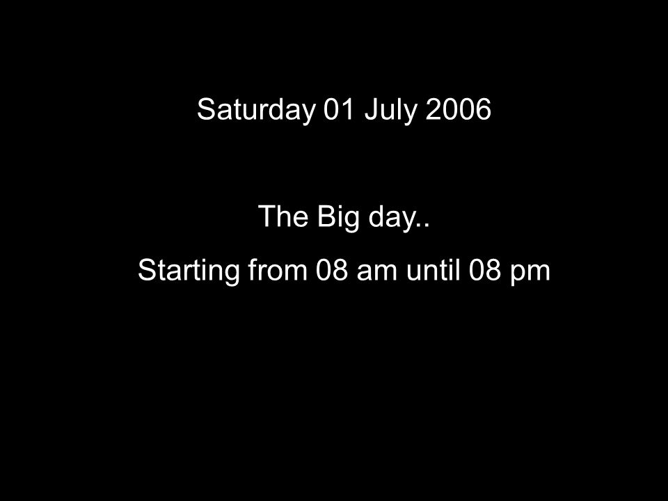 Saturday 01 July 2006 The Big day.. Starting from 08 am until 08 pm