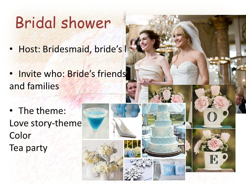 Bridal shower Host: Bridesmaid, bride's best friend Invite who: Bride's friends and families The theme: Love story-themed Color Tea party