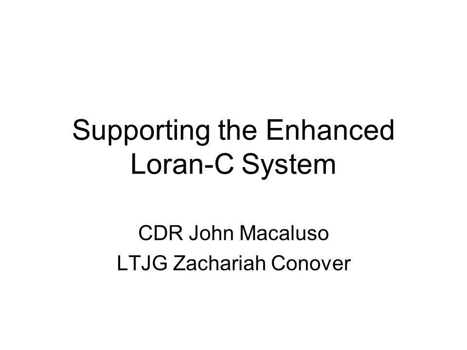 Supporting the Enhanced Loran-C System CDR John Macaluso LTJG Zachariah Conover