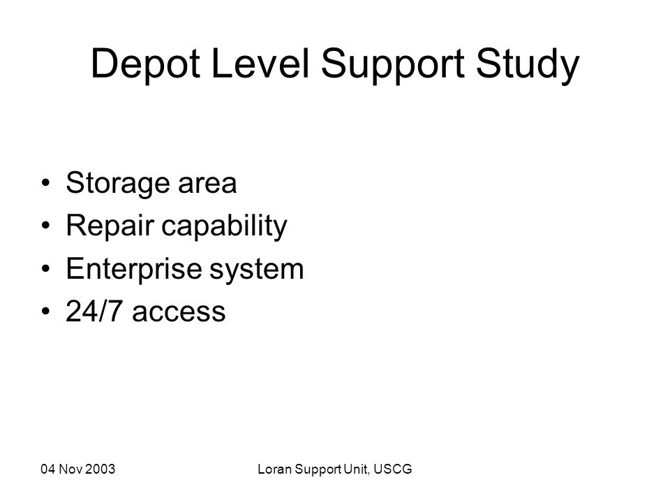 04 Nov 2003Loran Support Unit, USCG Depot Level Support Study Storage area Repair capability Enterprise system 24/7 access