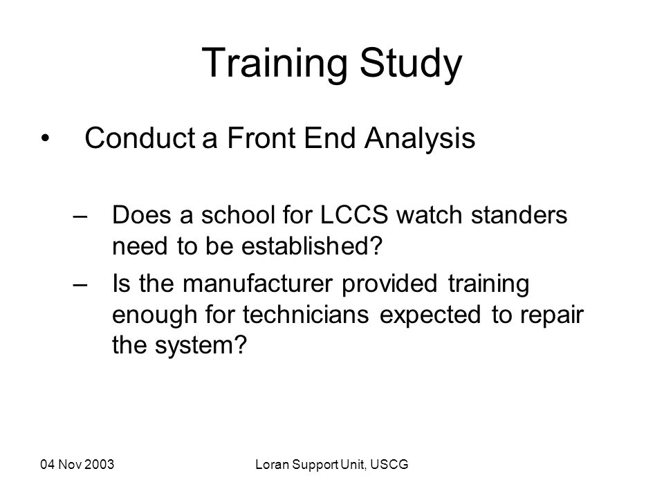 04 Nov 2003Loran Support Unit, USCG Training Study Conduct a Front End Analysis –Does a school for LCCS watch standers need to be established? –Is the