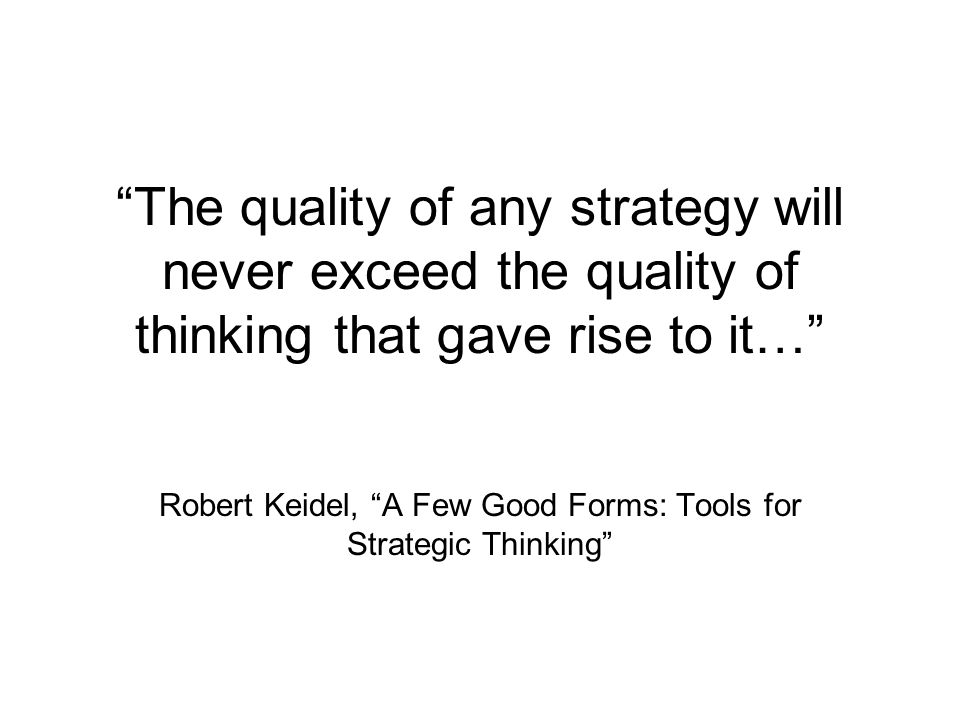 """The quality of any strategy will never exceed the quality of thinking that gave rise to it…"" Robert Keidel, ""A Few Good Forms: Tools for Strategic Th"