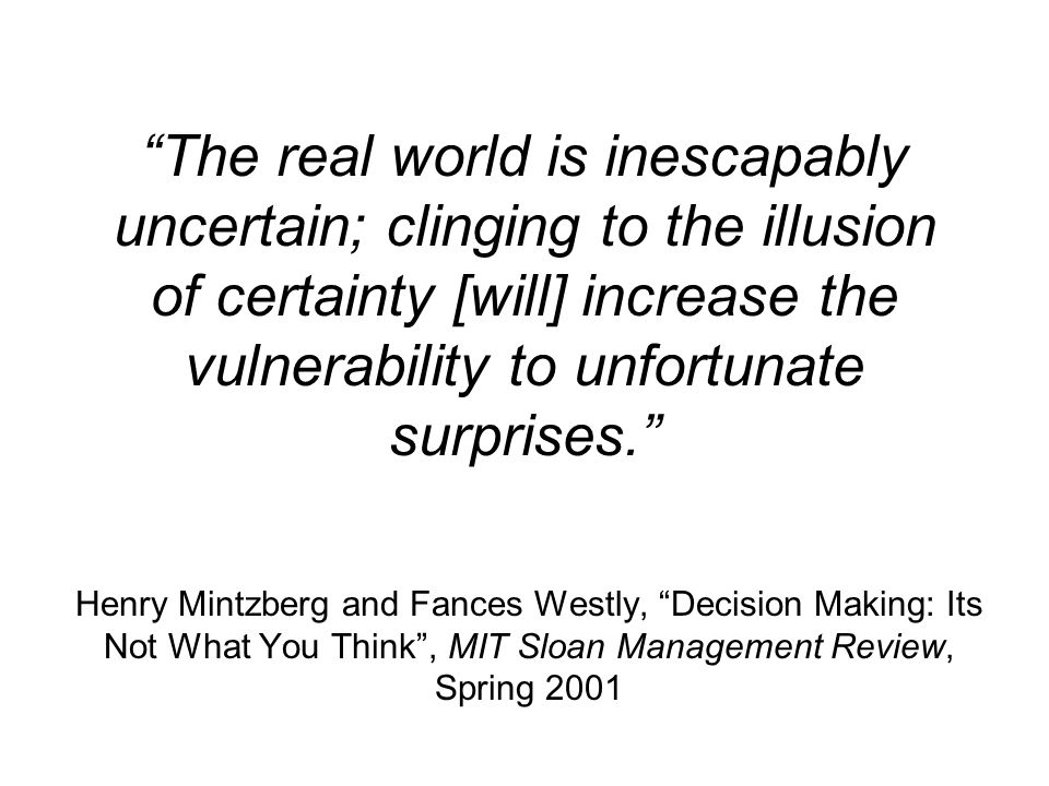 The real world is inescapably uncertain; clinging to the illusion of certainty [will] increase the vulnerability to unfortunate surprises. Henry Mintzberg and Fances Westly, Decision Making: Its Not What You Think , MIT Sloan Management Review, Spring 2001