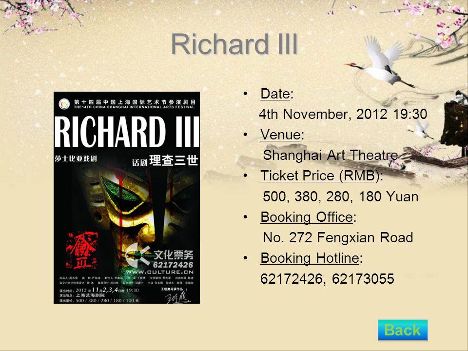 Richard III Date: 4th November, 2012 19:30 Venue: Shanghai Art Theatre Ticket Price (RMB): 500, 380, 280, 180 Yuan Booking Office: No. 272 Fengxian Ro