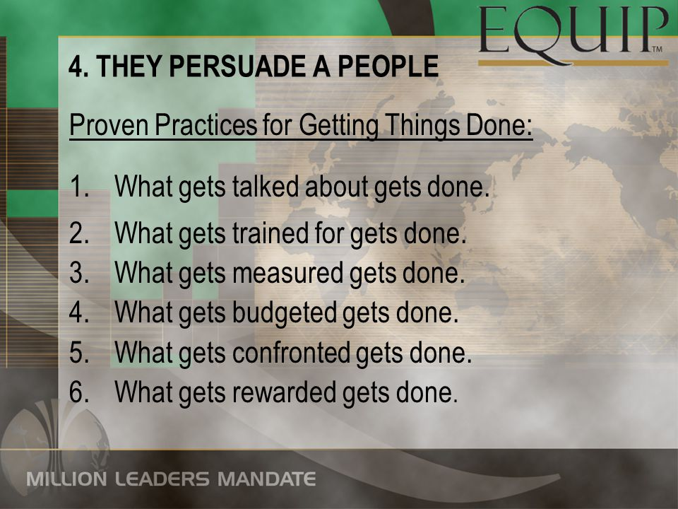 4. THEY PERSUADE A PEOPLE Proven Practices for Getting Things Done: 1.What gets talked about gets done. 2.What gets trained for gets done. 3.What gets
